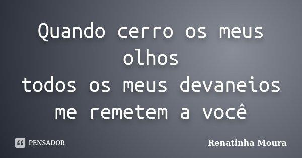 Quando cerro os meus olhos todos os meus devaneios me remetem a você... Frase de Renatinha Moura.
