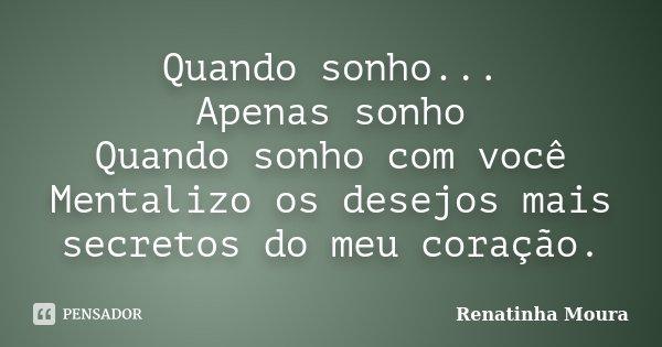 Quando sonho... Apenas sonho Quando sonho com você Mentalizo os desejos mais secretos do meu coração.... Frase de Renatinha Moura.