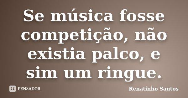 Se Música fosse Competição não existia Palco e sim um ringue... Frase de Renatinho Santos.