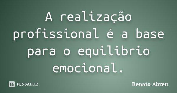 A realização profissional é a base para o equilibrio emocional.... Frase de Renato Abreu.