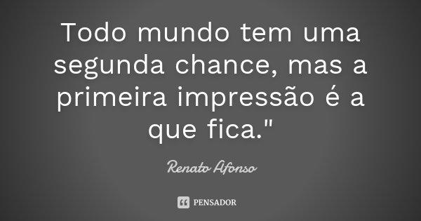 """Todo mundo tem uma segunda chance, mas a primeira impressão é a que fica.""""... Frase de Renato Afonso."""