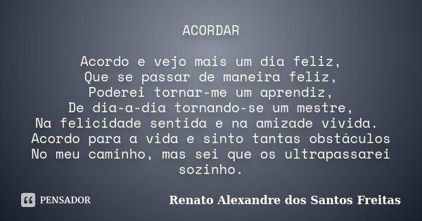 ACORDAR Acordo e vejo mais um dia feliz, Que se passar de maneira feliz, Poderei tornar-me um aprendiz, De dia-a-dia tornando-se um mestre, Na felicidade sentid... Frase de Renato Alexandre dos Santos Freitas.