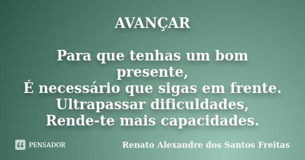 AVANÇAR Para que tenhas um bom presente, É necessário que sigas em frente. Ultrapassar dificuldades, Rende-te mais capacidades.... Frase de Renato Alexandre dos Santos Freitas.