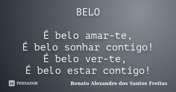 BELO É belo amar-te, É belo sonhar contigo! É belo ver-te, É belo estar contigo!... Frase de Renato Alexandre dos Santos Freitas.