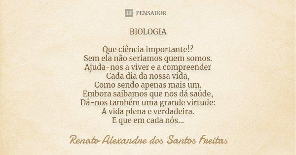 BIOLOGIA Que ciência importante!? Sem ela não seriamos quem somos. Ajuda-nos a viver e a compreender Cada dia da nossa vida, Como sendo apenas mais um. Embora s... Frase de Renato Alexandre dos Santos Freitas.