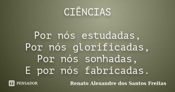 CIÊNCIAS Por nós estudadas, Por nós glorificadas, Por nós sonhadas, E por nós fabricadas.... Frase de Renato Alexandre dos Santos Freitas.