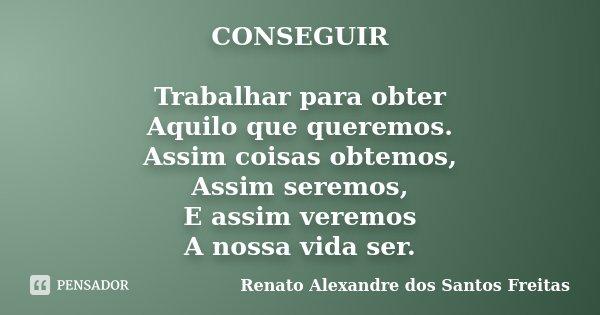 CONSEGUIR Trabalhar para obter Aquilo que queremos. Assim coisas obtemos, Assim seremos, E assim veremos A nossa vida ser.... Frase de Renato Alexandre dos Santos Freitas.