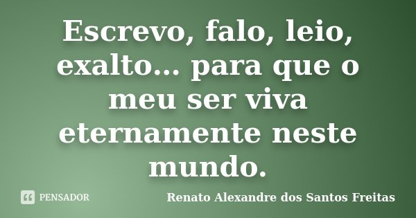 Escrevo, falo, leio, exalto… para que o meu ser viva eternamente neste mundo.... Frase de Renato Alexandre dos Santos Freitas.