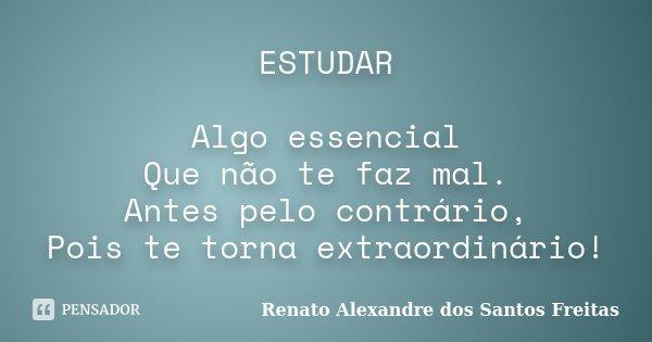 ESTUDAR Algo essencial Que não te faz mal. Antes pelo contrário, Pois te torna extraordinário!... Frase de Renato Alexandre dos Santos Freitas.