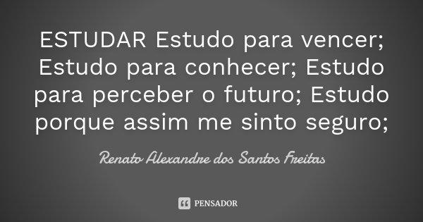 ESTUDAR Estudo para vencer; Estudo para conhecer; Estudo para perceber o futuro; Estudo porque assim me sinto seguro;... Frase de Renato Alexandre dos Santos Freitas.