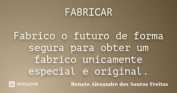 FABRICAR Fabrico o futuro de forma segura para obter um fabrico unicamente especial e original.... Frase de Renato Alexandre dos Santos Freitas.