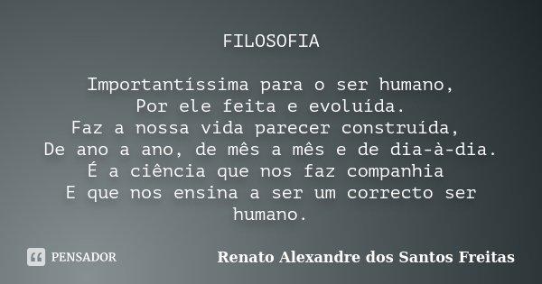 FILOSOFIA Importantíssima para o ser humano, Por ele feita e evoluída. Faz a nossa vida parecer construída, De ano a ano, de mês a mês e de dia-à-dia. É a ciênc... Frase de Renato Alexandre dos Santos Freitas.
