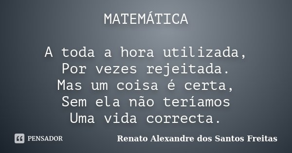 MATEMÁTICA A toda a hora utilizada, Por vezes rejeitada. Mas um coisa é certa, Sem ela não teríamos Uma vida correcta.... Frase de Renato Alexandre dos Santos Freitas.