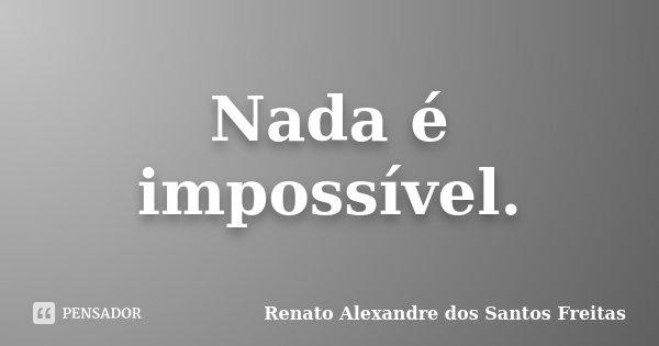 Nada é impossível.... Frase de Renato Alexandre dos Santos Freitas.