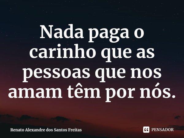 Nada paga o carinho que as pessoas que nos amam têm por nós.... Frase de Renato Alexandre dos Santos Freitas.