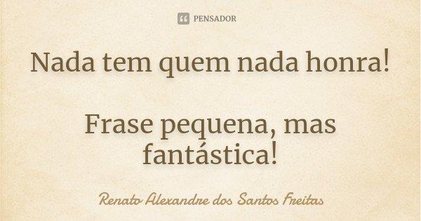 Nada tem quem nada honra!! Frase pequena mas fantástica!... Frase de Renato Alexandre dos Santos Freitas.