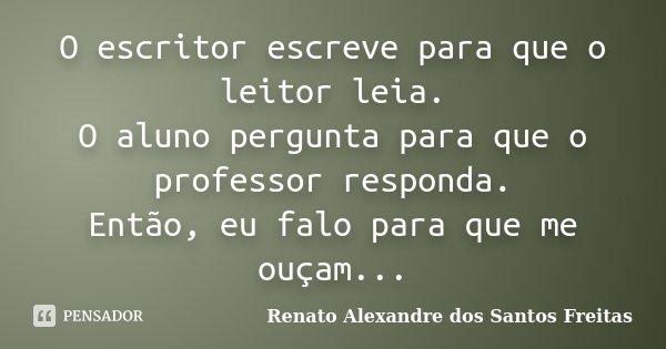 O escritor escreve para que o leitor leia. O aluno pergunta para que o professor responda. Então, eu falo para que me ouçam...... Frase de Renato Alexandre dos Santos Freitas.