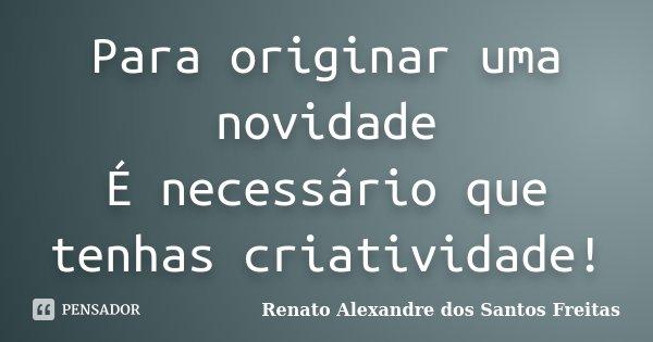Para originar uma novidade É necessário que tenhas criatividade!... Frase de Renato Alexandre dos Santos Freitas.