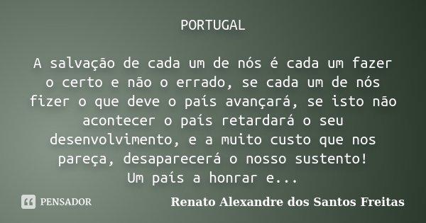 PORTUGAL A salvação de cada um de nós é cada um fazer o certo e não o errado, se cada um de nós fizer o que deve o país avançará, se isto não acontecer o país r... Frase de Renato Alexandre dos Santos Freitas.
