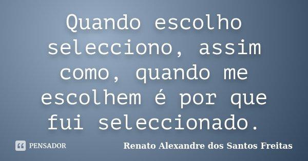 Quando escolho selecciono, assim como, quando me escolhem é por que fui seleccionado.... Frase de Renato Alexandre dos Santos Freitas.