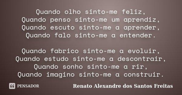 Quando olho sinto-me feliz, Quando penso sinto-me um aprendiz, Quando escuto sinto-me a aprender, Quando falo sinto-me a entender. Quando fabrico sinto-me a evo... Frase de Renato Alexandre dos Santos Freitas.