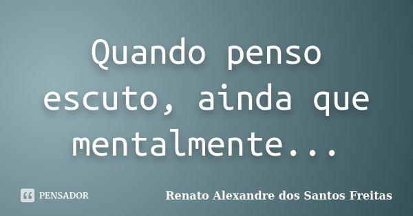 Quando penso escuto, ainda que mentalmente...... Frase de Renato Alexandre dos Santos Freitas.