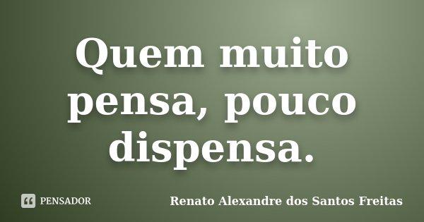 Quem muito pensa, pouco dispensa.... Frase de Renato Alexandre dos Santos Freitas.