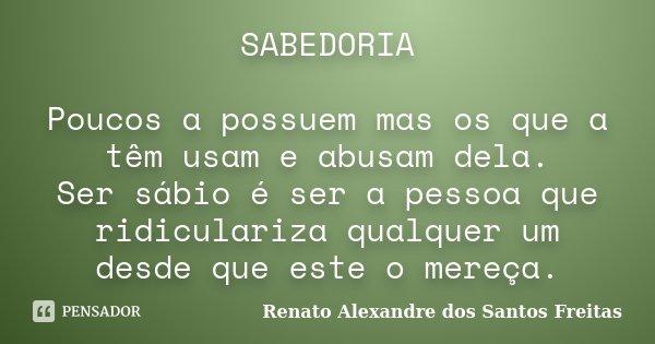SABEDORIA Poucos a possuem mas os que a têm usam e abusam dela. Ser sábio é ser a pessoa que ridiculariza qualquer um desde que este o mereça.... Frase de Renato Alexandre dos Santos Freitas.