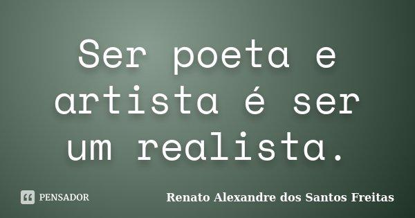 Ser poeta e artista é ser um realista.... Frase de Renato Alexandre dos Santos Freitas.