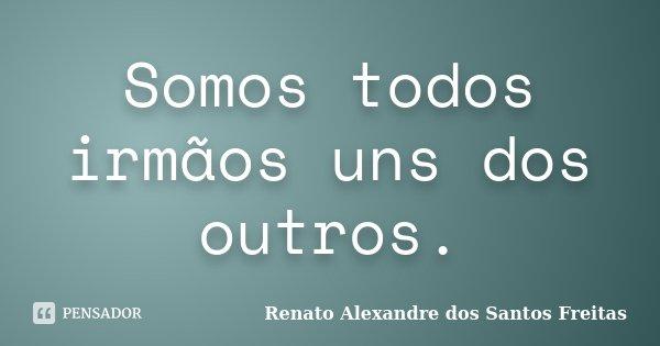 Somos todos irmãos uns dos outros.... Frase de Renato Alexandre dos Santos Freitas.