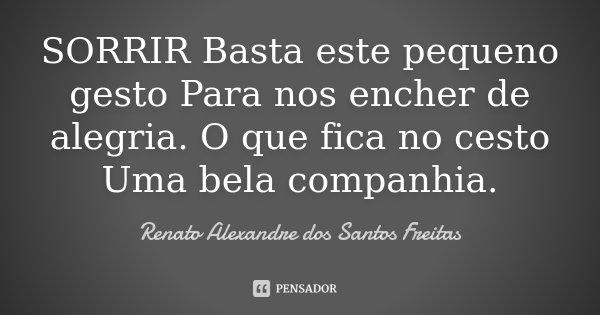 SORRIR Basta este pequeno gesto Para nos encher de alegria. O que fica no cesto Uma bela companhia.... Frase de Renato Alexandre dos Santos Freitas.