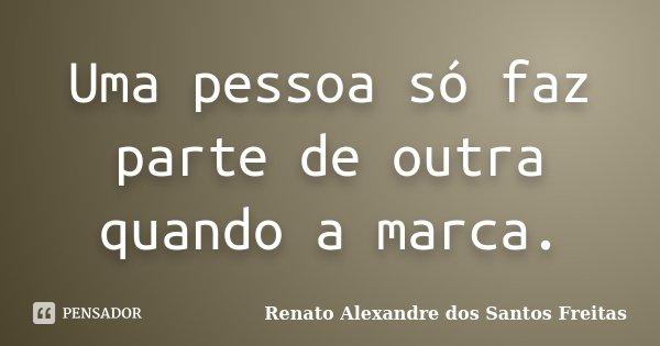 Uma pessoa só faz parte de outra quando a marca.... Frase de Renato Alexandre dos Santos Freitas.