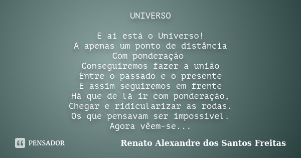 UNIVERSO E aí está o Universo! A apenas um ponto de distância Com ponderação Conseguiremos fazer a união Entre o passado e o presente E assim seguiremos em fren... Frase de Renato Alexandre dos Santos Freitas.