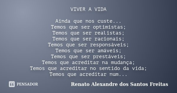 VIVER A VIDA Ainda que nos custe... Temos que ser optimistas; Temos que ser realistas; Temos que ser racionais; Temos que ser responsáveis; Temos que ser amávei... Frase de Renato Alexandre dos Santos Freitas.