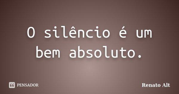 O silêncio é um bem absoluto.... Frase de Renato Alt.