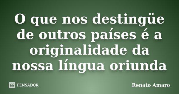 O que nos destingüe de outros países é a originalidade da nossa língua oriunda... Frase de Renato Amaro.