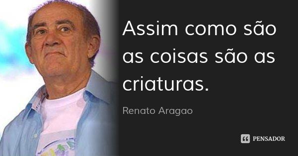 Assim como são as coisas são as criaturas.... Frase de Renato Aragão.