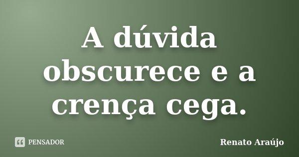 A dúvida obscurece e a crença cega.... Frase de Renato Araújo.
