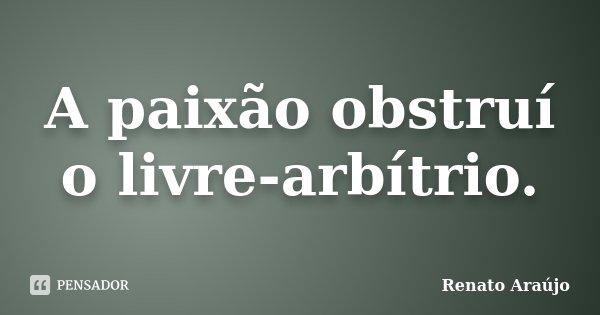 A paixão obstruí o livre-arbítrio.... Frase de Renato Araújo.