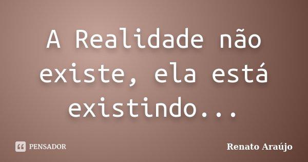 A Realidade não existe, ela está existindo...... Frase de Renato Araújo.