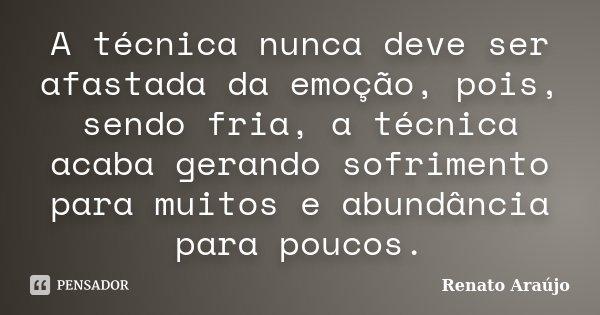 A técnica nunca deve ser afastada da emoção, pois, sendo fria, a técnica acaba gerando sofrimento para muitos e abundância para poucos.... Frase de Renato Araújo.