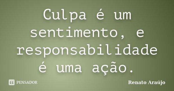 Culpa é um sentimento, e responsabilidade é uma ação.... Frase de Renato Araújo.