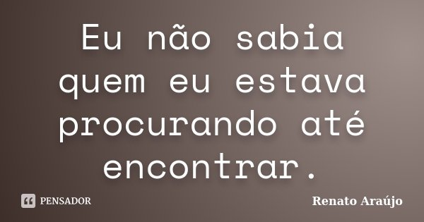 Eu não sabia quem eu estava procurando até encontrar.... Frase de Renato Araújo.