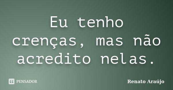 Eu tenho crenças, mas não acredito nelas.... Frase de Renato Araújo.