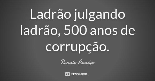 Ladrão julgando ladrão, 500 anos de corrupção.... Frase de Renato Araújo.