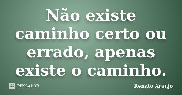 Não existe caminho certo ou errado, apenas existe o caminho.... Frase de Renato Araújo.