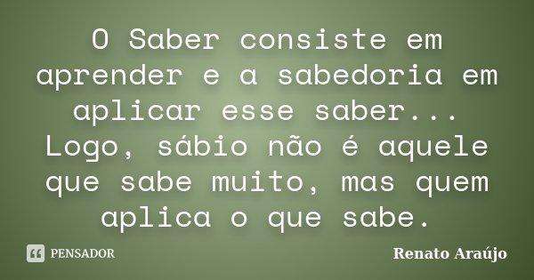 O Saber consiste em aprender e a sabedoria em aplicar esse saber... Logo, sábio não é aquele que sabe muito, mas quem aplica o que sabe.... Frase de Renato Araújo.