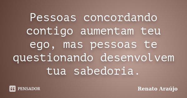 Pessoas concordando contigo aumentam teu ego, mas pessoas te questionando desenvolvem tua sabedoria.... Frase de Renato Araújo.