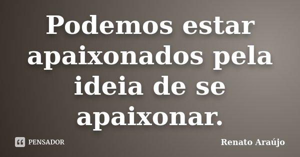 Podemos estar apaixonados pela ideia de se apaixonar.... Frase de Renato Araújo.