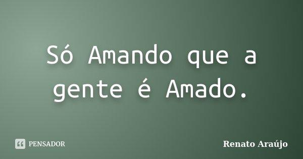 Só Amando que a gente é Amado.... Frase de Renato Araújo.